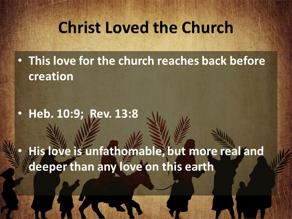 Christ Loved the Church This love for the church reaches back before creation Heb. 10:9; Rev. 13:8 His love is unfathomable, but more real and deeper