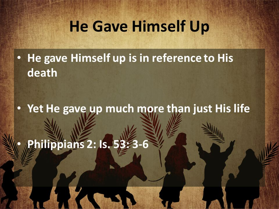 He gave Himself up is in reference to His death Yet He gave up much more than just His life Philippians 2: Is. 53: 3-6