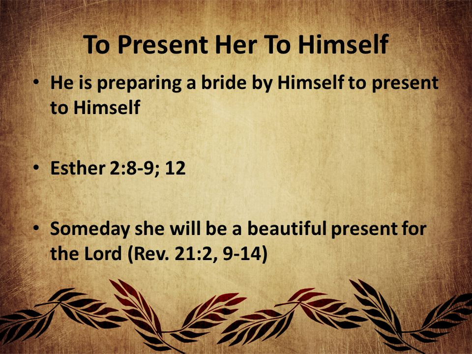 To Present Her To Himself He is preparing a bride by Himself to present to Himself Esther 2:8-9; 12 Someday she will be a beautiful present for the Lo