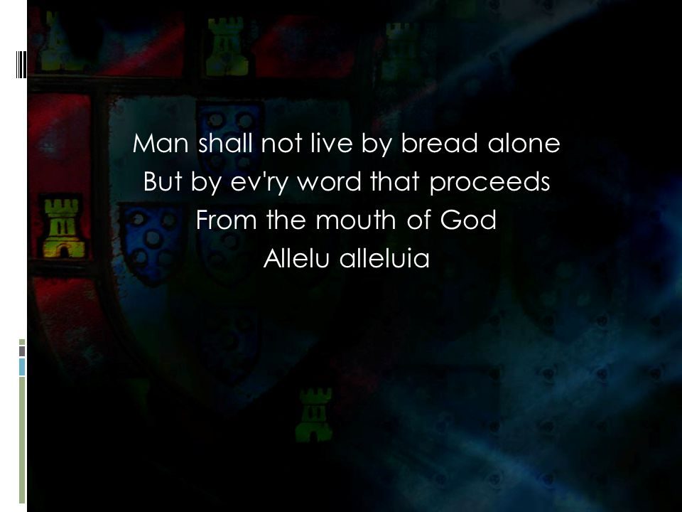 Man shall not live by bread alone But by ev ry word that proceeds From the mouth of God Allelu alleluia
