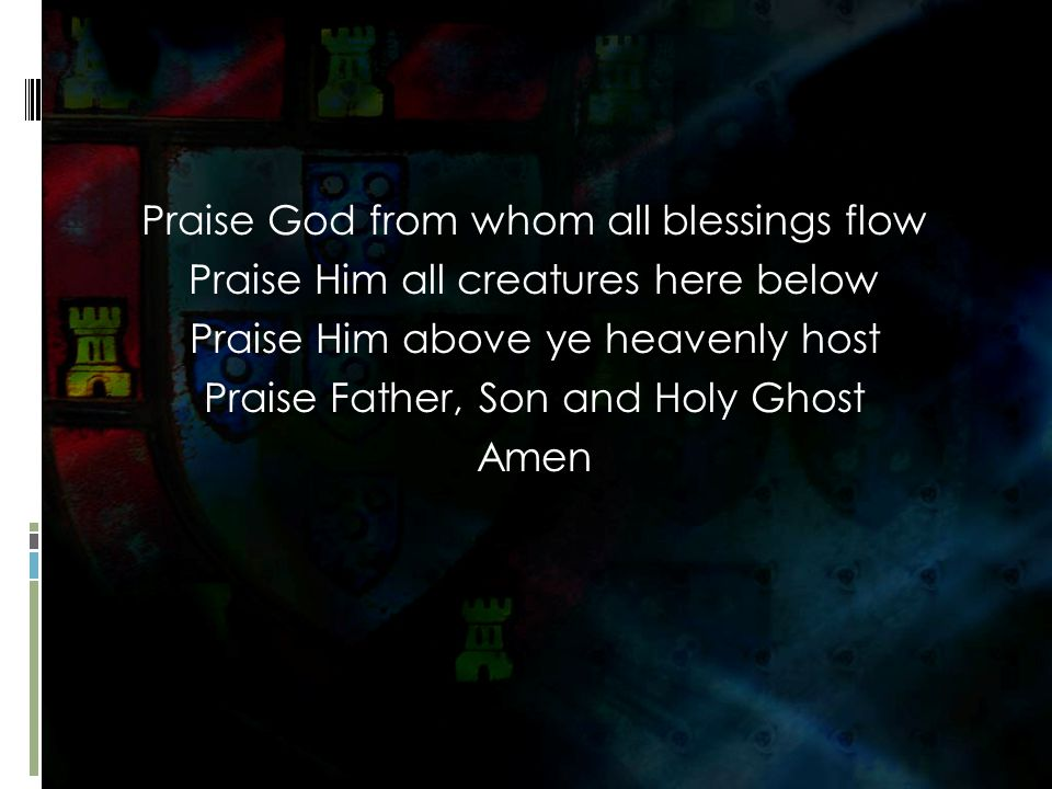 Praise God from whom all blessings flow Praise Him all creatures here below Praise Him above ye heavenly host Praise Father, Son and Holy Ghost Amen