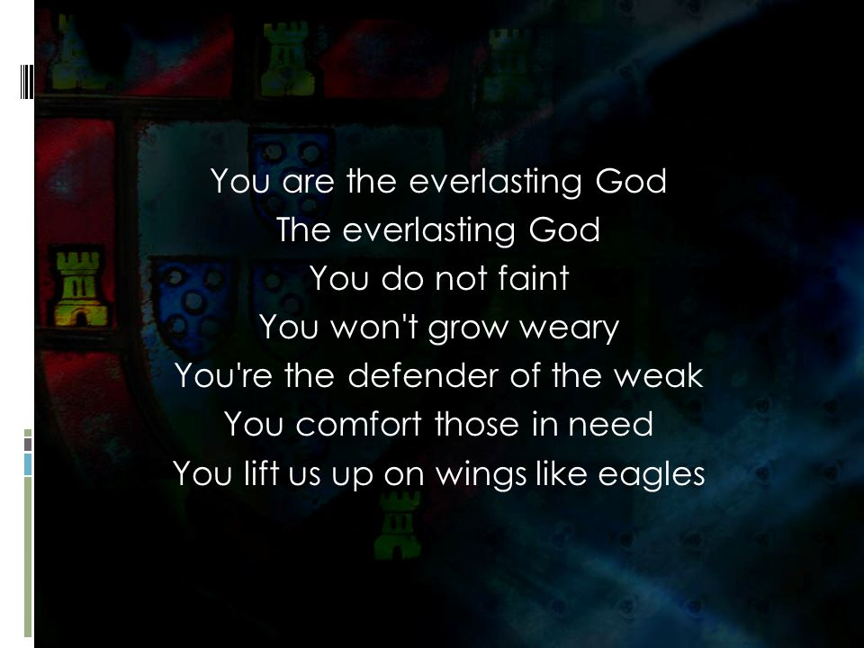 You are the everlasting God The everlasting God You do not faint You won t grow weary You re the defender of the weak You comfort those in need You lift us up on wings like eagles