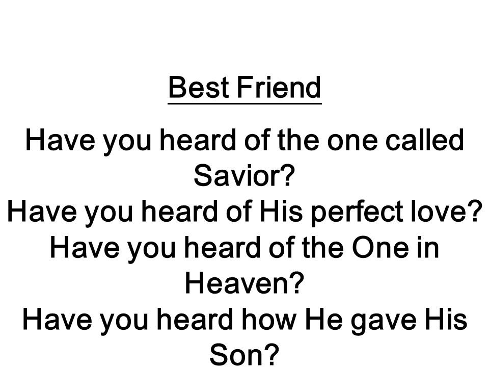 Best Friend Have you heard of the one called Savior.