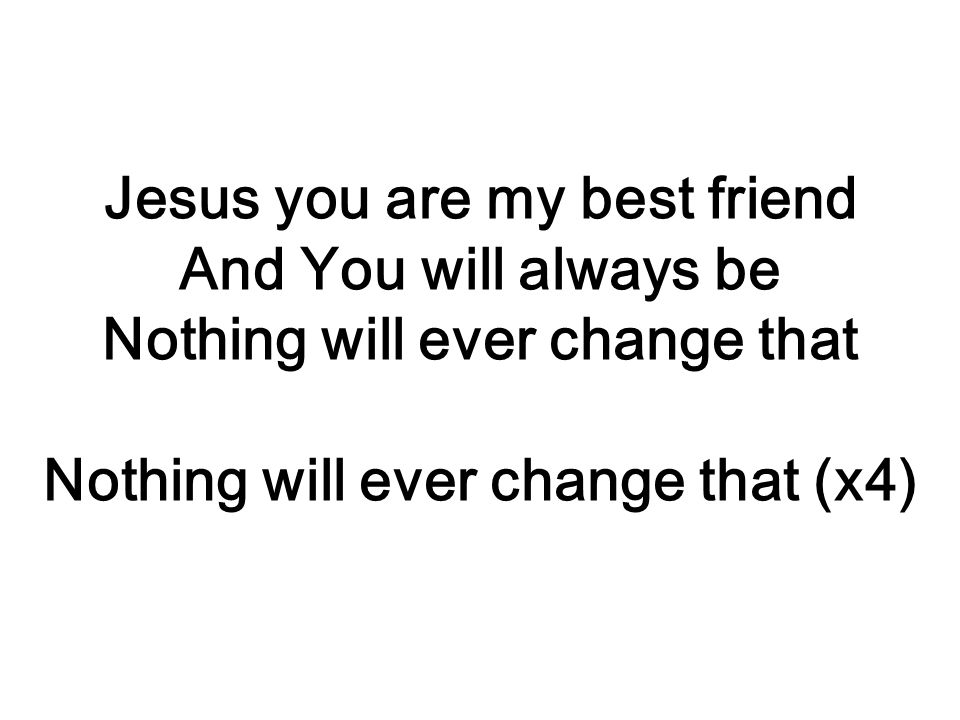 Jesus you are my best friend And You will always be Nothing will ever change that Nothing will ever change that (x4)