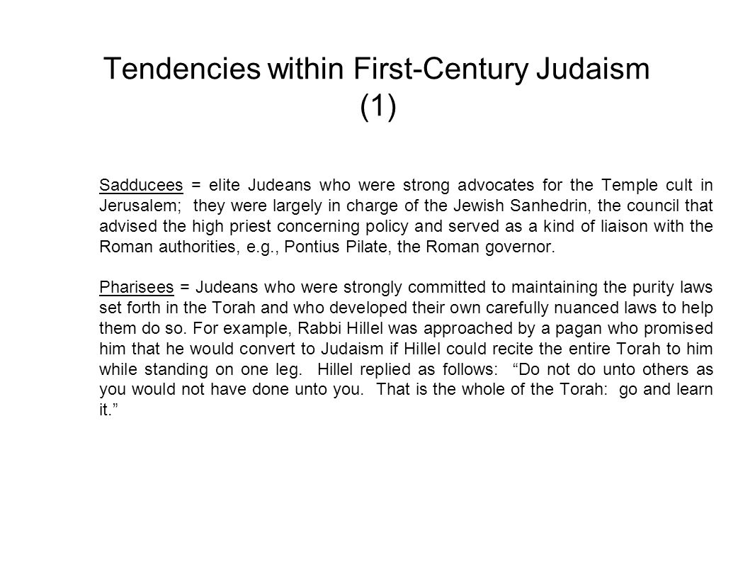 Tendencies within First-Century Judaism (2) Essenes = Judeans who had serious disagreements with both Sadducees and Pharisees: they regarded the former as corrupt leaders and the latter as too lax in their interpretation of the Torah.