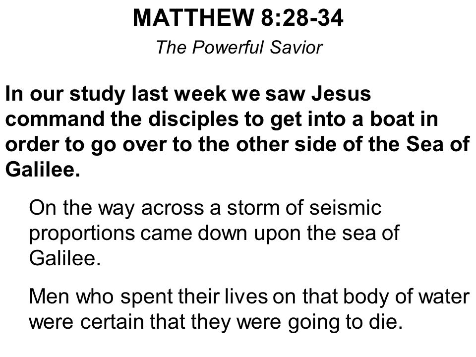 MATTHEW 8:28-34 The Powerful Savior In our study last week we saw Jesus command the disciples to get into a boat in order to go over to the other side of the Sea of Galilee.