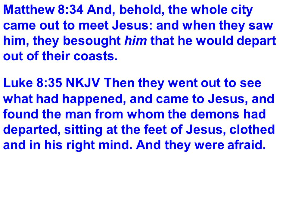 Matthew 8:34 And, behold, the whole city came out to meet Jesus: and when they saw him, they besought him that he would depart out of their coasts.