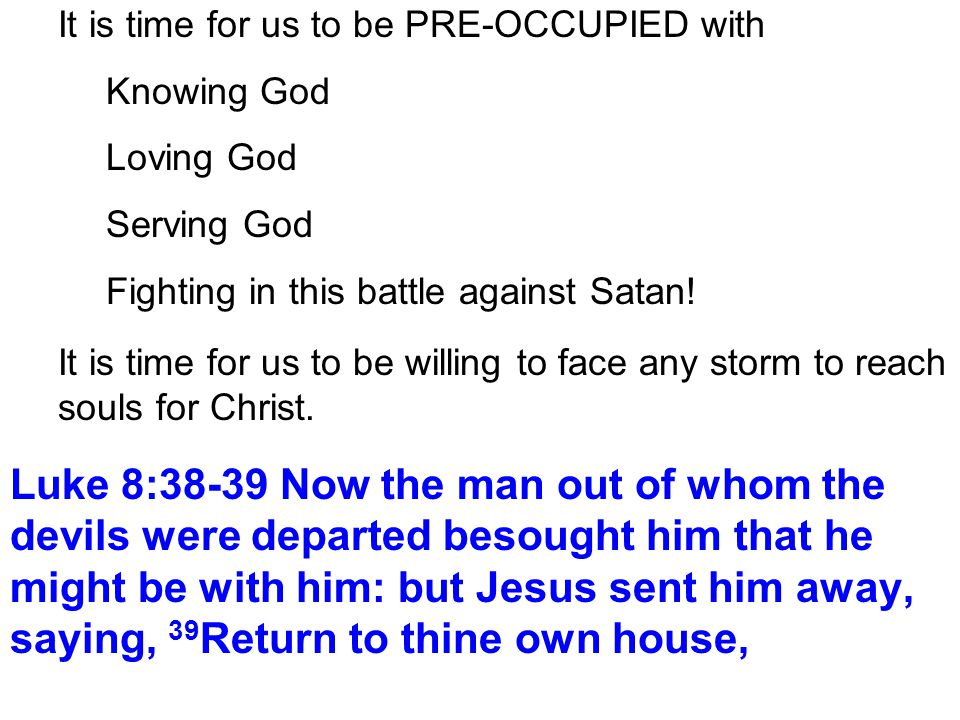 It is time for us to be PRE-OCCUPIED with Knowing God Loving God Serving God Fighting in this battle against Satan.