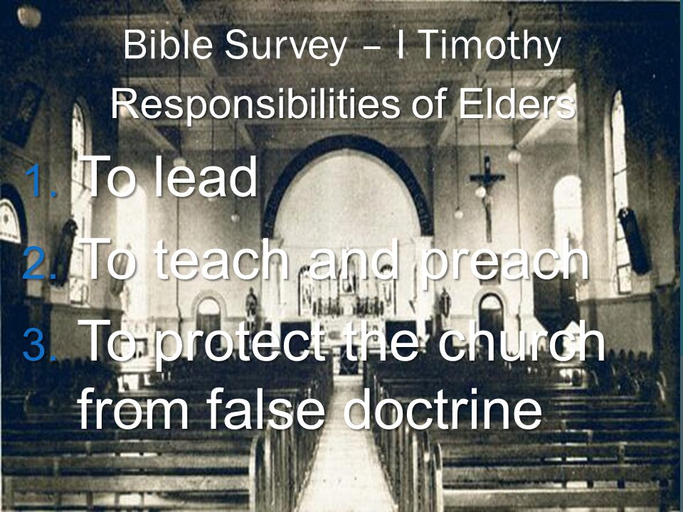 Bible Survey – I Timothy Responsibilities of Elders 1. To lead 2. To teach and preach 3. To protect the church from false doctrine