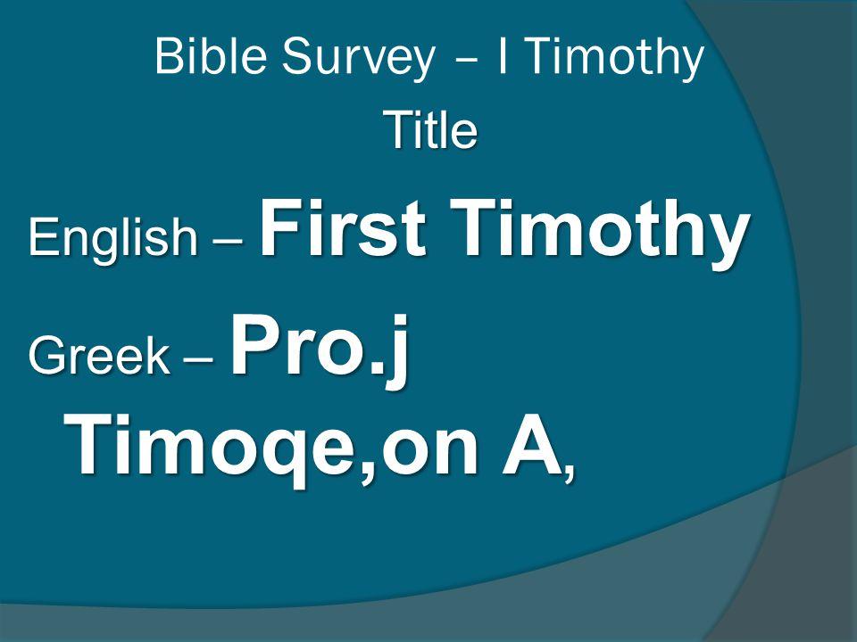 Bible Survey – I Timothy Title English – First Timothy Greek – Pro.j Timoqe,on A,