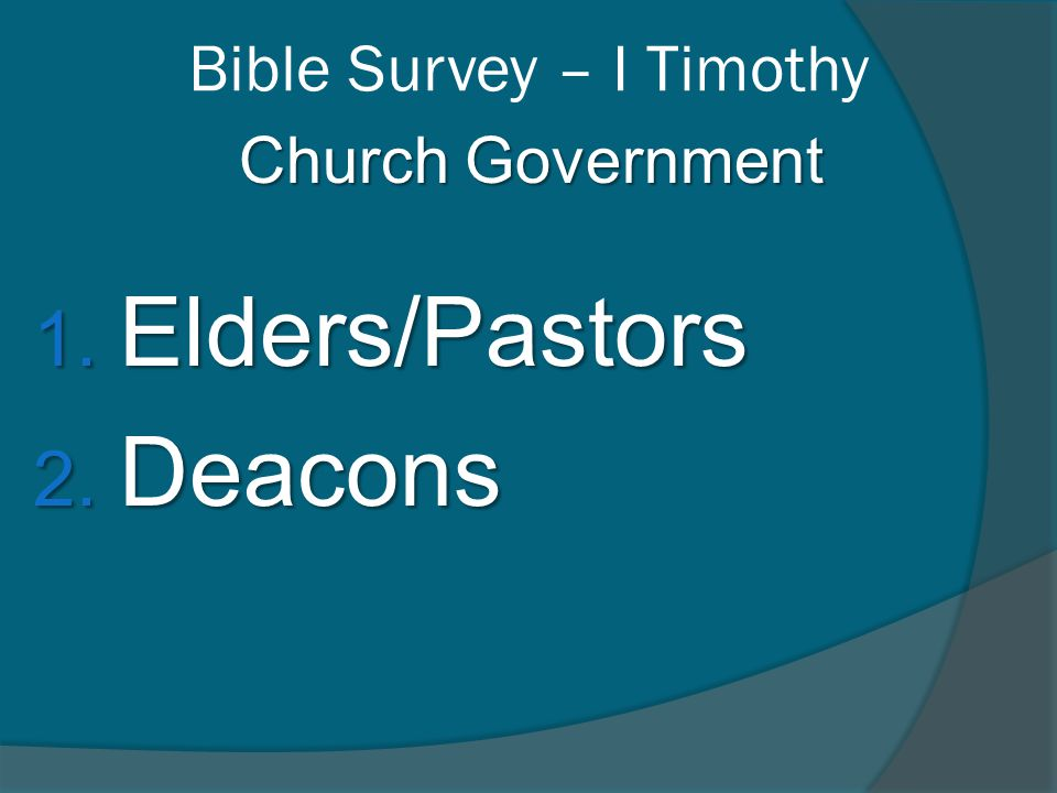 Bible Survey – I Timothy Church Government 1. Elders/Pastors 2. Deacons