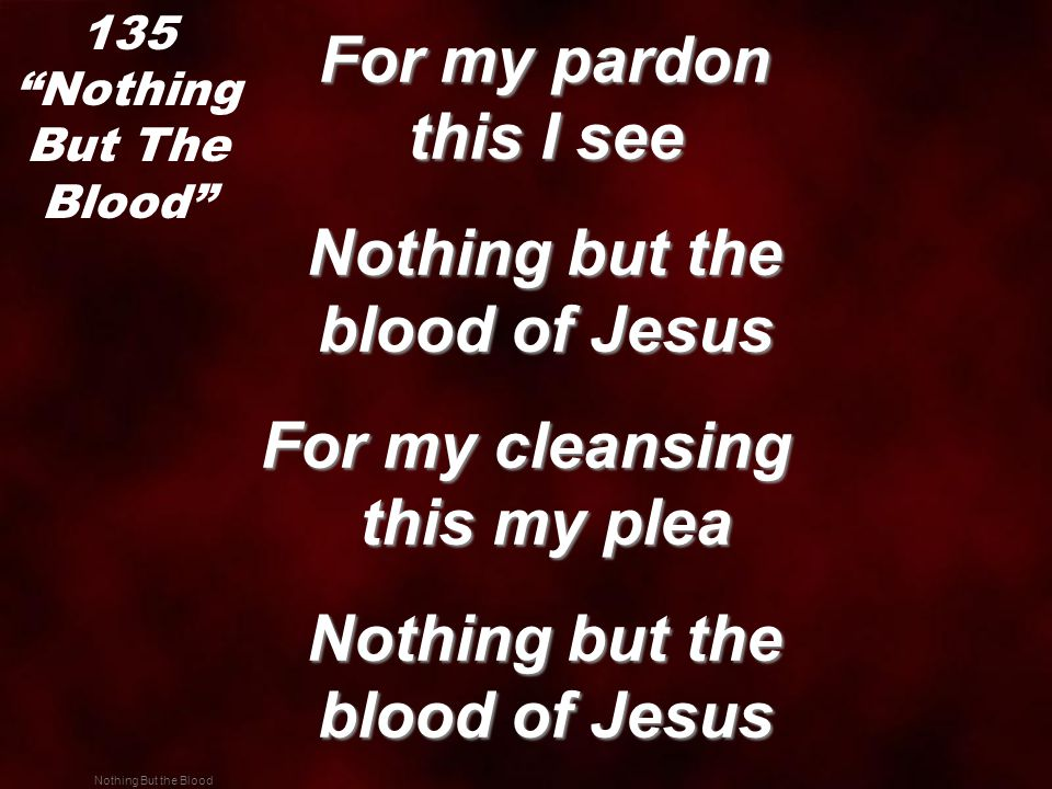 Nothing But the Blood For my pardon this I see For my pardon this I see Nothing but the blood of Jesus Nothing but the blood of Jesus For my cleansing this my plea Nothing but the blood of Jesus Nothing but the blood of Jesus 135 Nothing But The Blood