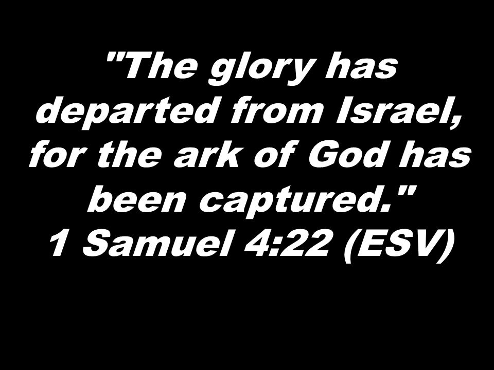 The glory has departed from Israel, for the ark of God has been captured. 1 Samuel 4:22 (ESV)
