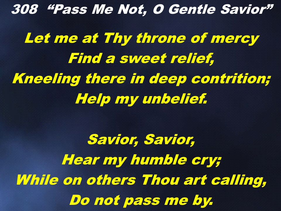 Let me at Thy throne of mercy Find a sweet relief, Kneeling there in deep contrition; Help my unbelief.