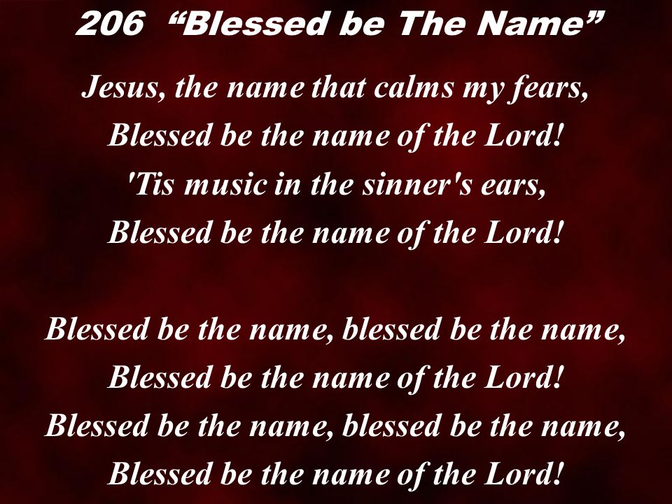 Jesus, the name that calms my fears, Blessed be the name of the Lord.