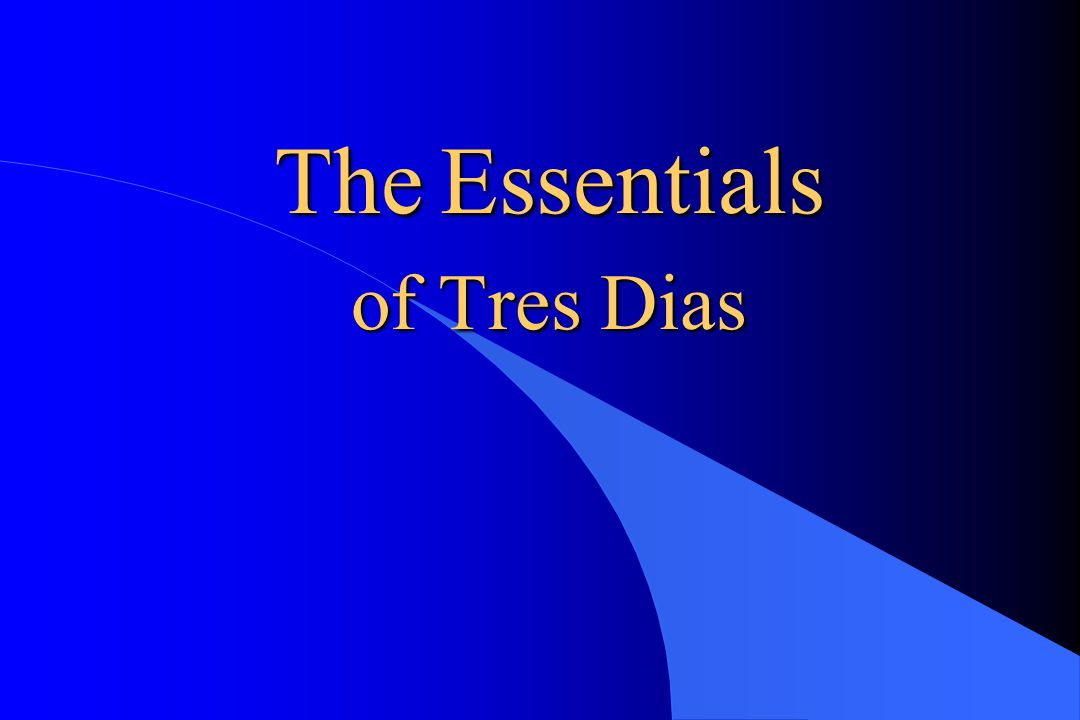 Essentials - Preamble Tres Dias endeavors to bring Christians to A closer, more personal walk with their Lord Jesus Christ and encourage them to Christian Leadership and Apostolic Action in their environments