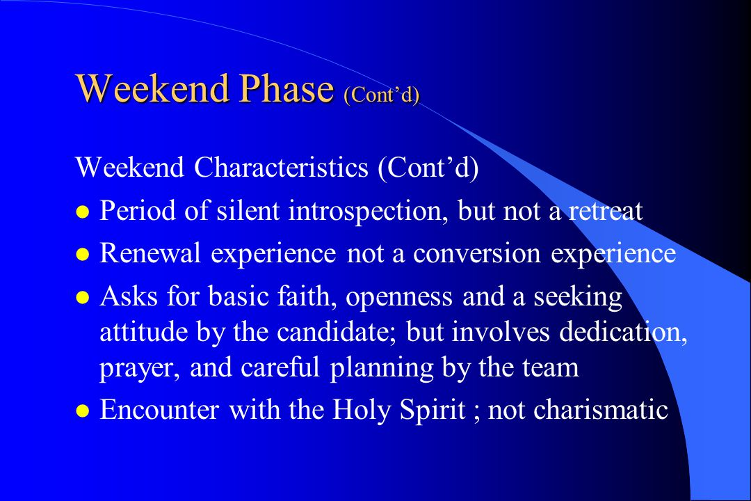 Weekend Phase (Cont'd) Weekend Characteristics (Cont'd) Period of silent introspection, but not a retreat Renewal experience not a conversion experien