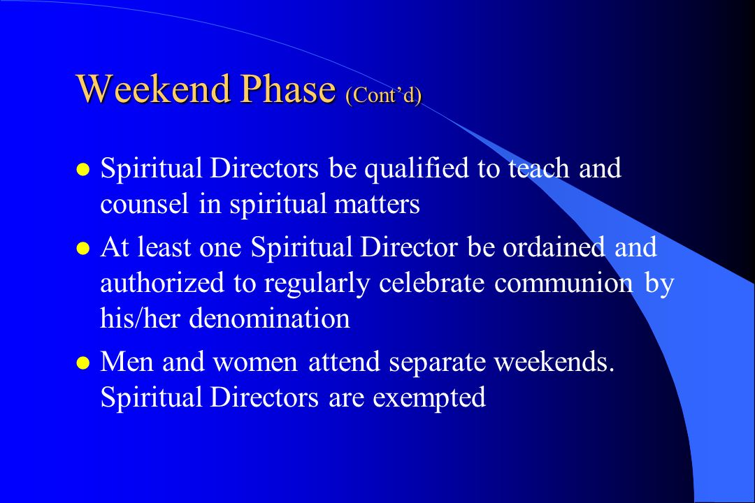 Weekend Phase (Cont'd) Spiritual Directors be qualified to teach and counsel in spiritual matters At least one Spiritual Director be ordained and auth
