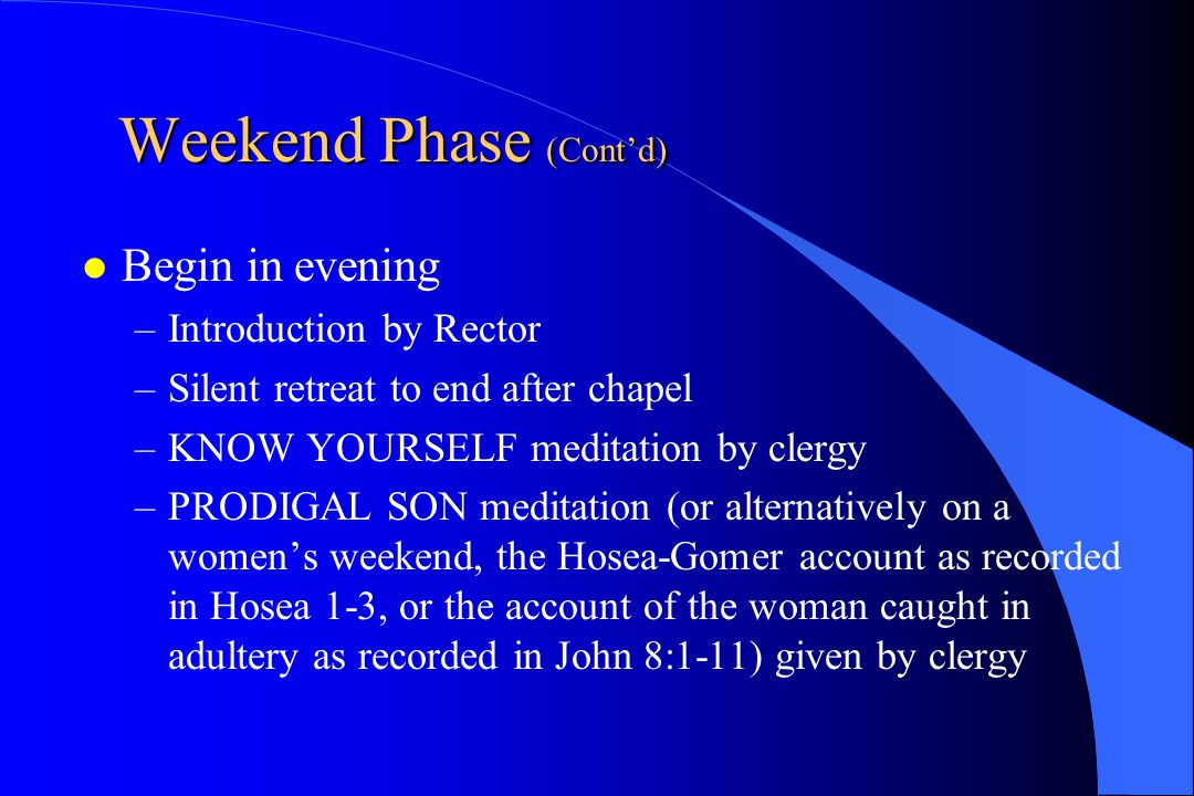 Weekend Phase (Cont'd) Begin in evening –Introduction by Rector –Silent retreat to end after chapel –KNOW YOURSELF meditation by clergy –PRODIGAL SON