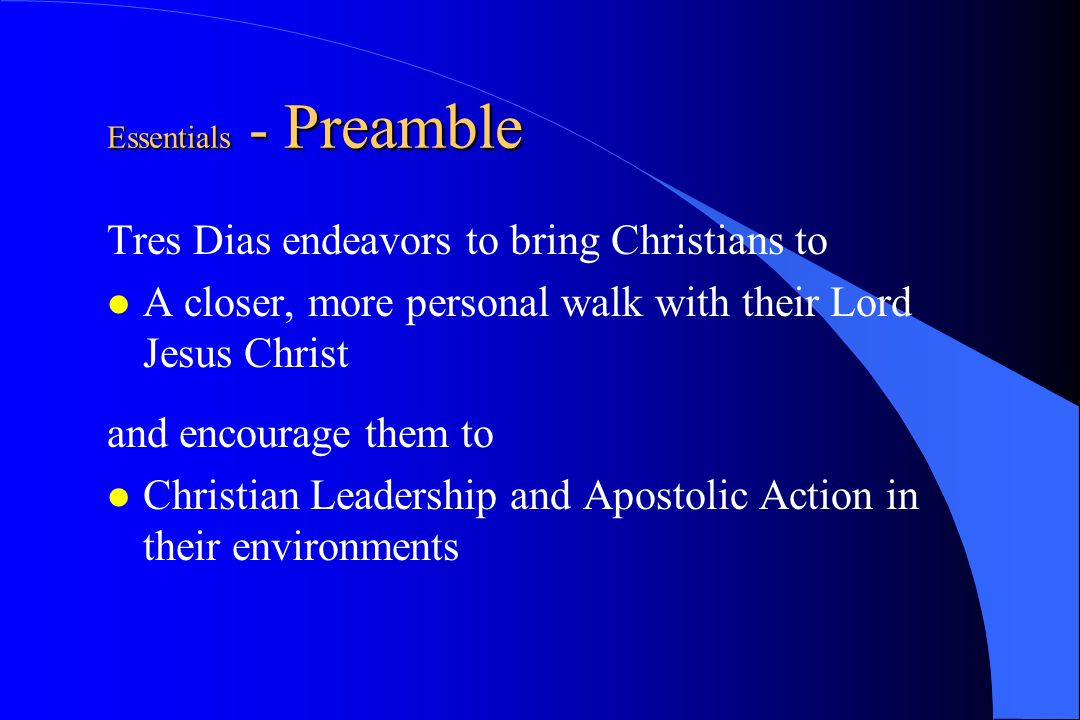 Essentials - Preamble Tres Dias endeavors to bring Christians to A closer, more personal walk with their Lord Jesus Christ and encourage them to Chris