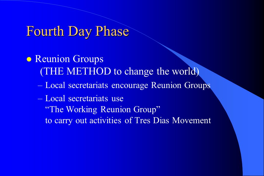 """Fourth Day Phase Reunion Groups (THE METHOD to change the world) –Local secretariats encourage Reunion Groups –Local secretariats use """"The Working Reu"""