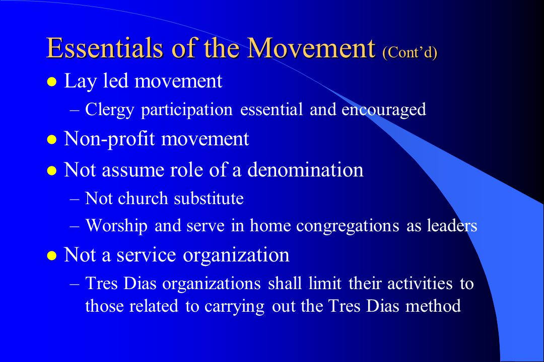Essentials of the Movement (Cont'd) Lay led movement –Clergy participation essential and encouraged Non-profit movement Not assume role of a denominat