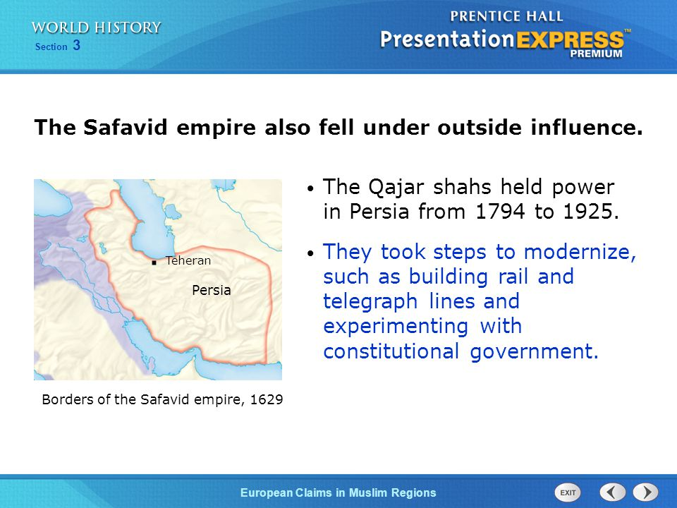 European Claims in Muslim Regions Section 3 The Safavid empire also fell under outside influence. The Qajar shahs held power in Persia from 1794 to 19