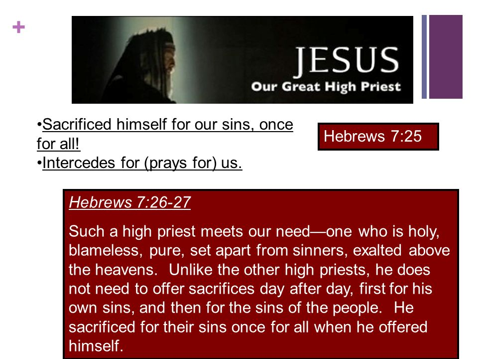 + Sacrificed himself for our sins, once for all.Intercedes for (prays for) us.