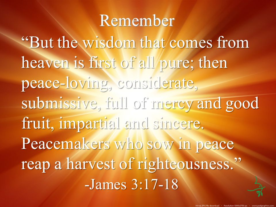 Remember But the wisdom that comes from heaven is first of all pure; then peace-loving, considerate, submissive, full of mercy and good fruit, impartial and sincere.