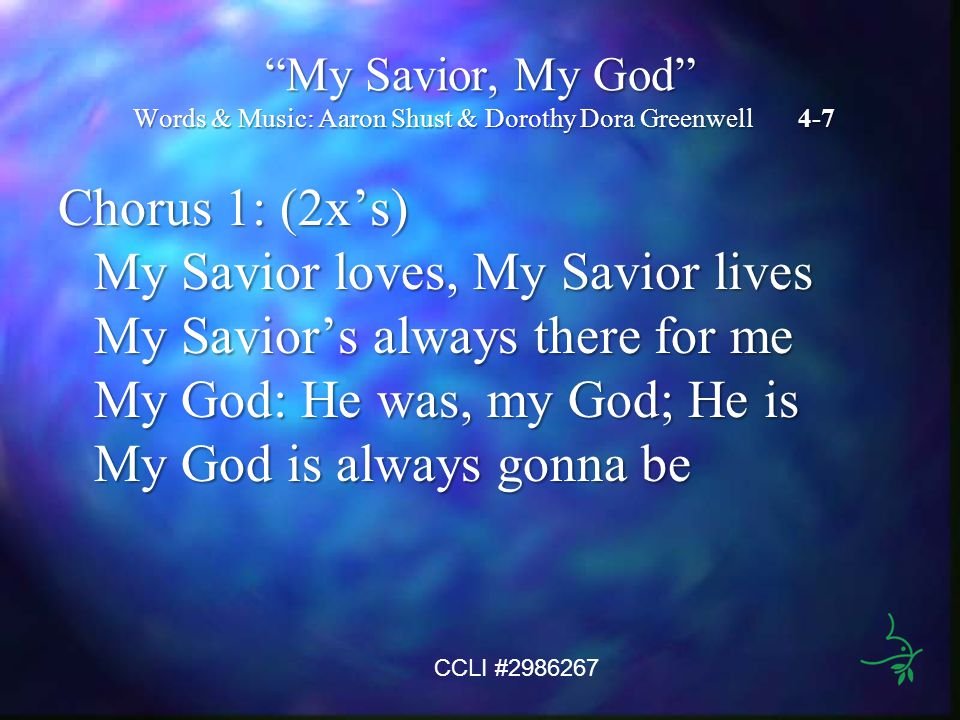 My Savior, My God Words & Music: Aaron Shust & Dorothy Dora Greenwell 4-7 Chorus 1: (2x's) My Savior loves, My Savior lives My Savior's always there for me My God: He was, my God; He is My God is always gonna be CCLI #2986267