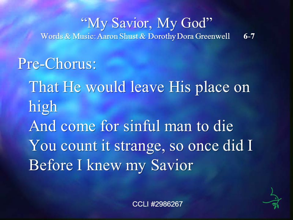 My Savior, My God Words & Music: Aaron Shust & Dorothy Dora Greenwell 6-7 Pre-Chorus: That He would leave His place on high And come for sinful man to die You count it strange, so once did I Before I knew my Savior CCLI #2986267