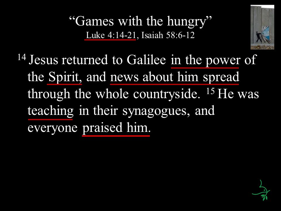 Games with the hungry Luke 4:14-21, Isaiah 58:6-12 14 Jesus returned to Galilee in the power of the Spirit, and news about him spread through the whole countryside.