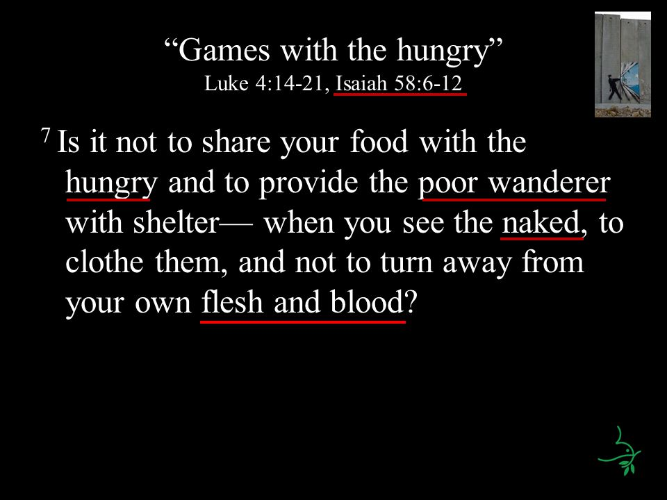 Games with the hungry Luke 4:14-21, Isaiah 58:6-12 7 Is it not to share your food with the hungry and to provide the poor wanderer with shelter— when you see the naked, to clothe them, and not to turn away from your own flesh and blood