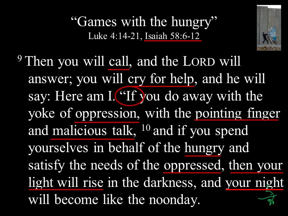 Games with the hungry Luke 4:14-21, Isaiah 58:6-12 9 Then you will call, and the L ORD will answer; you will cry for help, and he will say: Here am I.