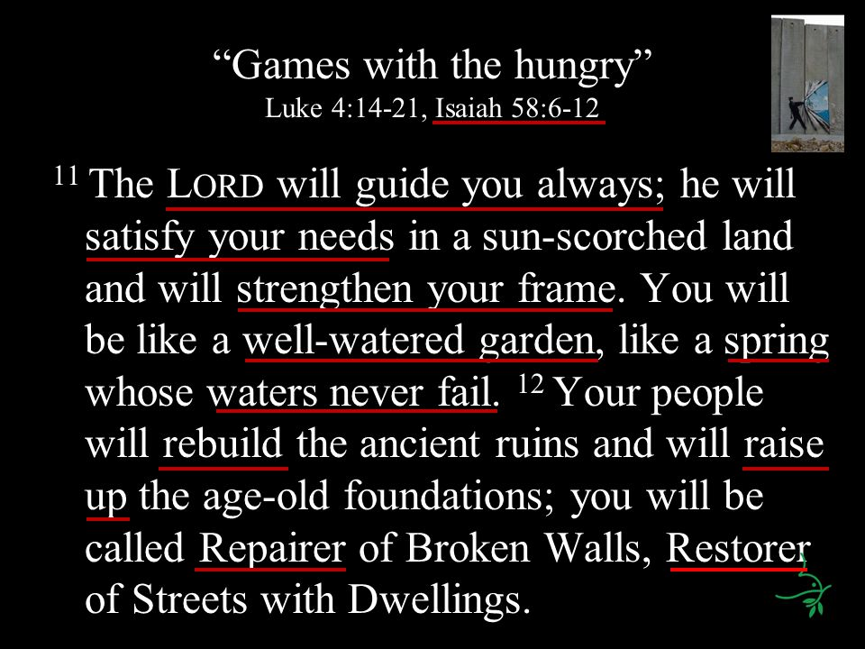 Games with the hungry Luke 4:14-21, Isaiah 58:6-12 11 The L ORD will guide you always; he will satisfy your needs in a sun-scorched land and will strengthen your frame.