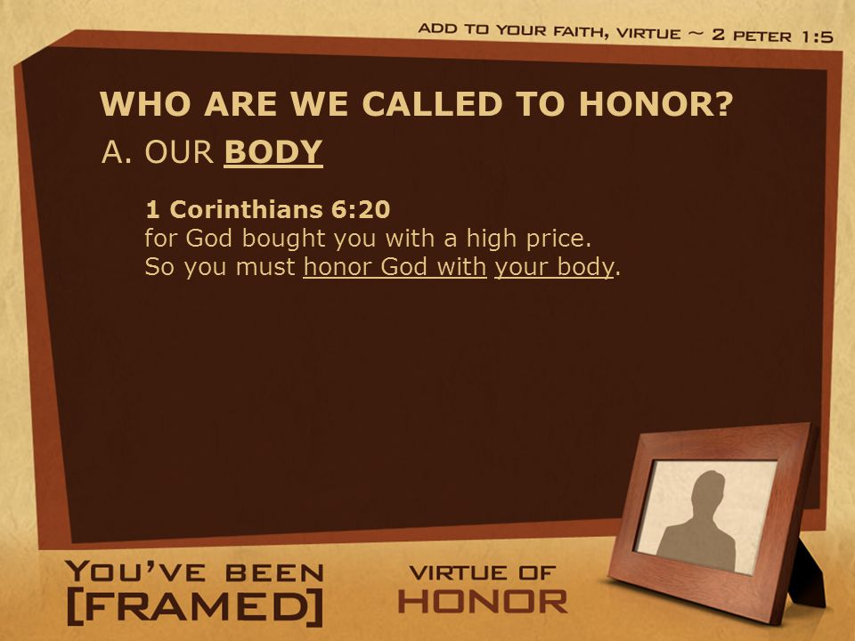 A. OUR BODY WHO ARE WE CALLED TO HONOR. 1 Corinthians 6:20 for God bought you with a high price.