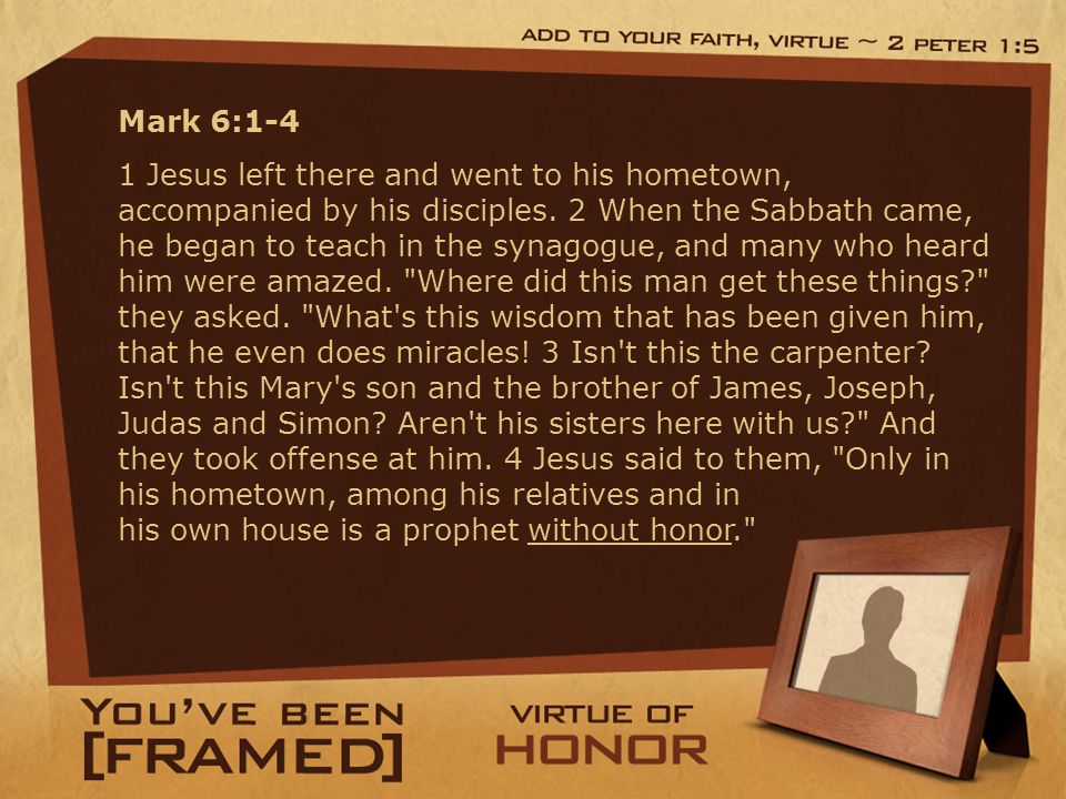 Mark 6:1-4 1 Jesus left there and went to his hometown, accompanied by his disciples.