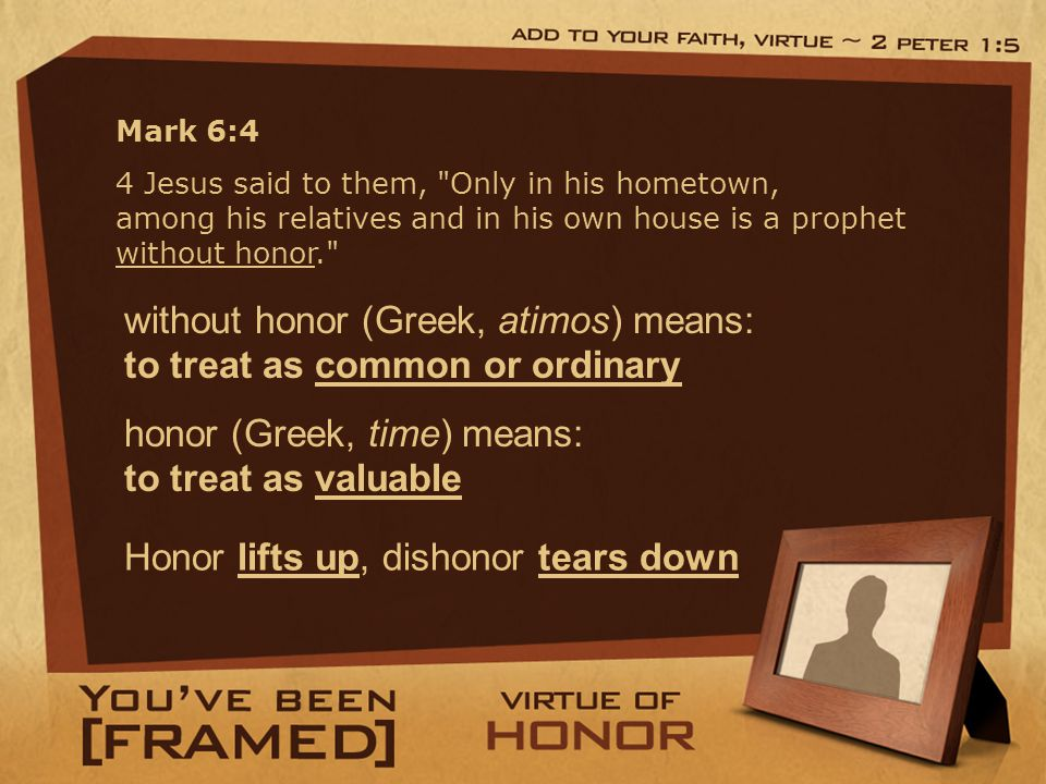 without honor (Greek, atimos) means: to treat as common or ordinary Mark 6:4 4 Jesus said to them, Only in his hometown, among his relatives and in his own house is a prophet without honor. honor (Greek, time) means: to treat as valuable Honor lifts up, dishonor tears down