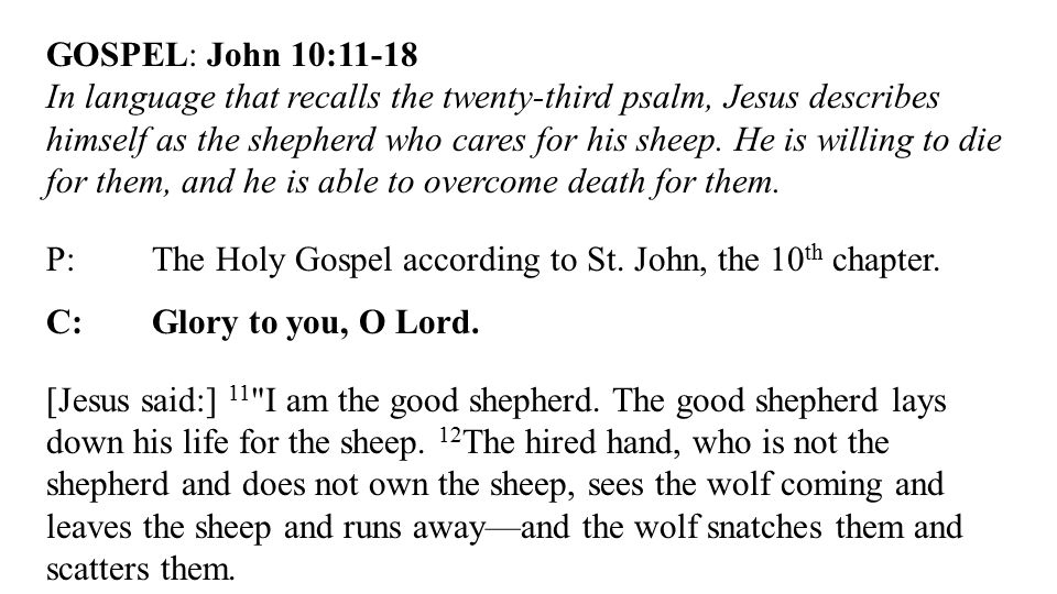 GOSPEL: John 10:11-18 In language that recalls the twenty-third psalm, Jesus describes himself as the shepherd who cares for his sheep.