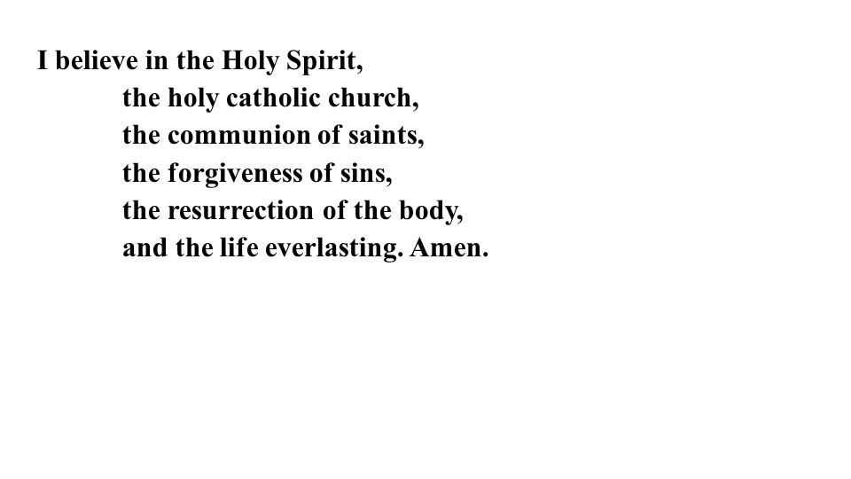 I believe in the Holy Spirit, the holy catholic church, the communion of saints, the forgiveness of sins, the resurrection of the body, and the life everlasting.