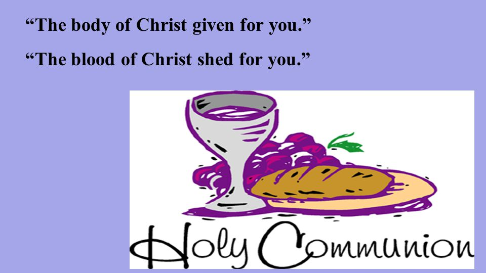 The body of Christ given for you. The blood of Christ shed for you.