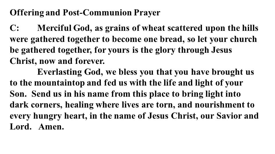 Offering and Post-Communion Prayer C: Merciful God, as grains of wheat scattered upon the hills were gathered together to become one bread, so let your church be gathered together, for yours is the glory through Jesus Christ, now and forever.