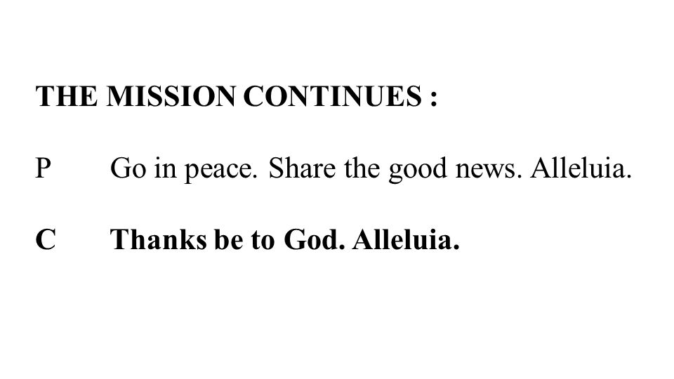 THE MISSION CONTINUES : P Go in peace. Share the good news. Alleluia. C Thanks be to God. Alleluia.