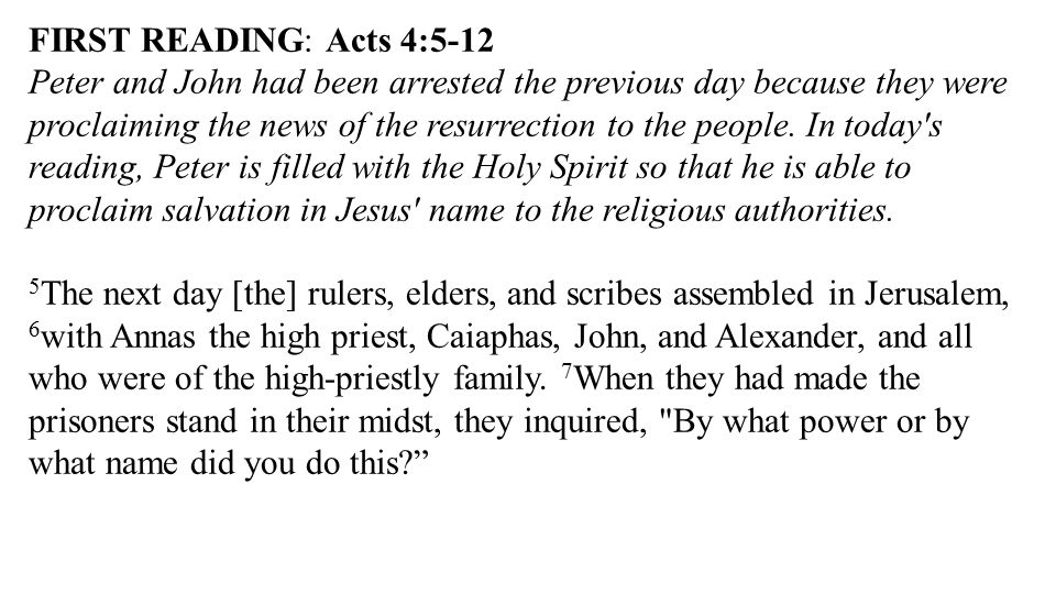 FIRST READING: Acts 4:5-12 Peter and John had been arrested the previous day because they were proclaiming the news of the resurrection to the people.