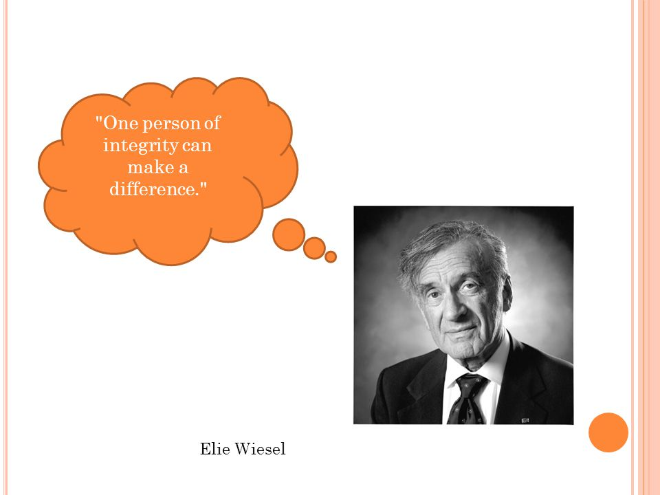 One person of integrity can make a difference. Elie Wiesel