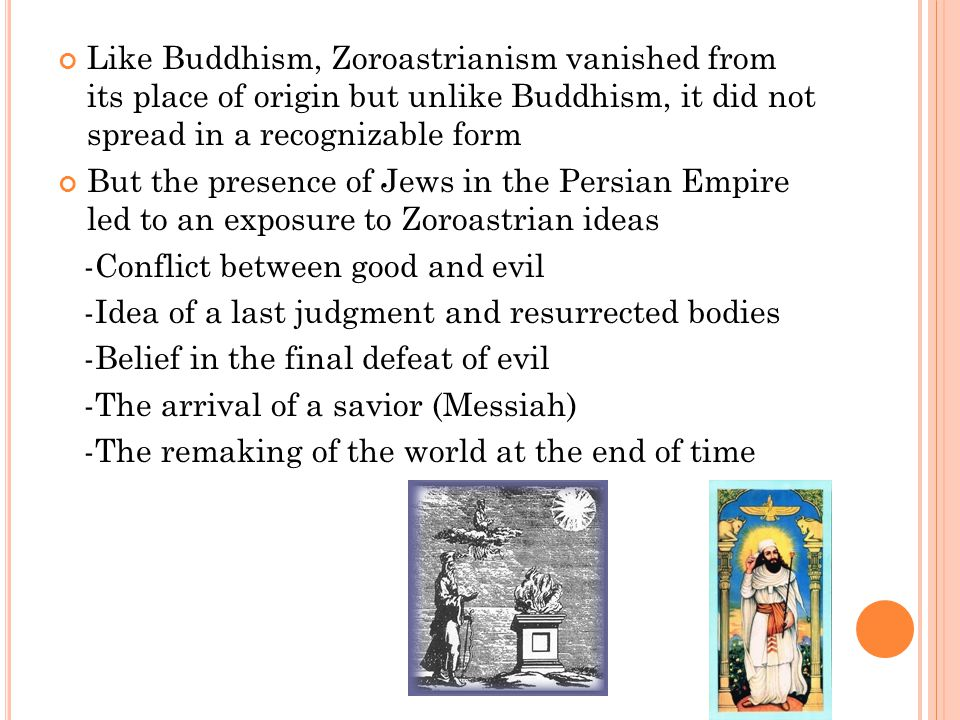 Like Buddhism, Zoroastrianism vanished from its place of origin but unlike Buddhism, it did not spread in a recognizable form But the presence of Jews in the Persian Empire led to an exposure to Zoroastrian ideas -Conflict between good and evil -Idea of a last judgment and resurrected bodies -Belief in the final defeat of evil -The arrival of a savior (Messiah) -The remaking of the world at the end of time
