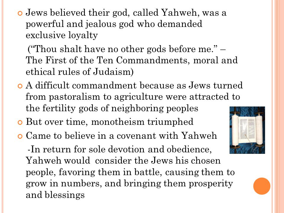 Jews believed their god, called Yahweh, was a powerful and jealous god who demanded exclusive loyalty ( Thou shalt have no other gods before me. – The First of the Ten Commandments, moral and ethical rules of Judaism) A difficult commandment because as Jews turned from pastoralism to agriculture were attracted to the fertility gods of neighboring peoples But over time, monotheism triumphed Came to believe in a covenant with Yahweh -In return for sole devotion and obedience, Yahweh would consider the Jews his chosen people, favoring them in battle, causing them to grow in numbers, and bringing them prosperity and blessings