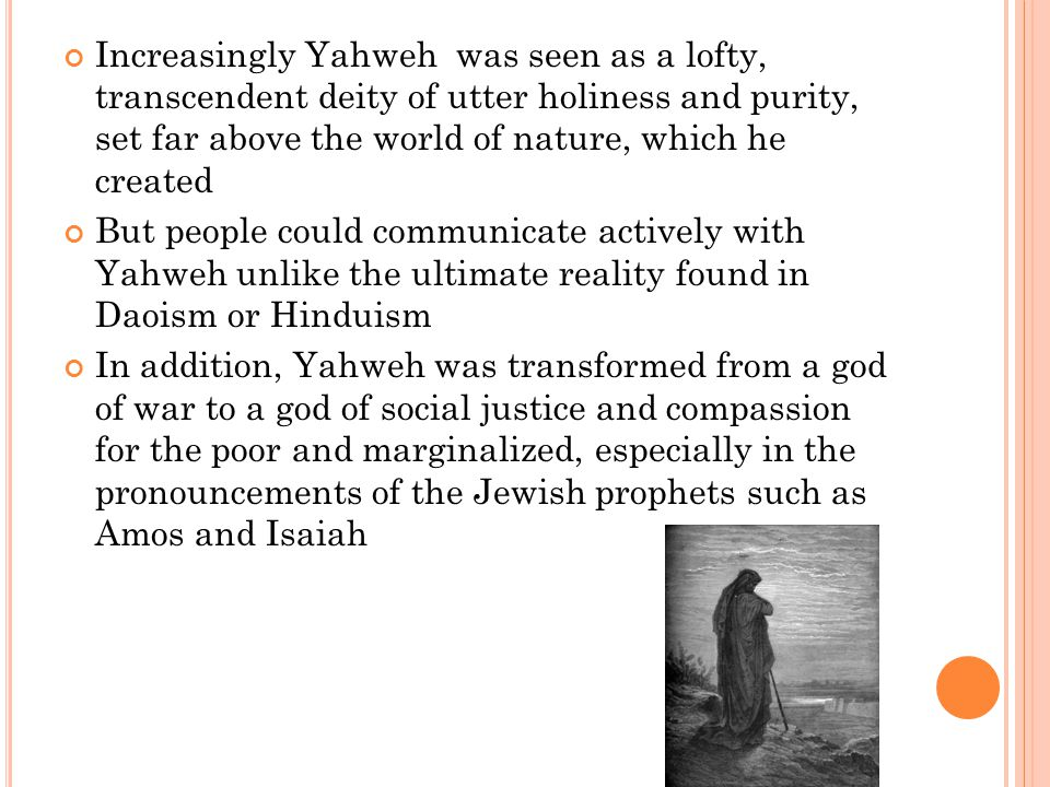 Increasingly Yahweh was seen as a lofty, transcendent deity of utter holiness and purity, set far above the world of nature, which he created But people could communicate actively with Yahweh unlike the ultimate reality found in Daoism or Hinduism In addition, Yahweh was transformed from a god of war to a god of social justice and compassion for the poor and marginalized, especially in the pronouncements of the Jewish prophets such as Amos and Isaiah