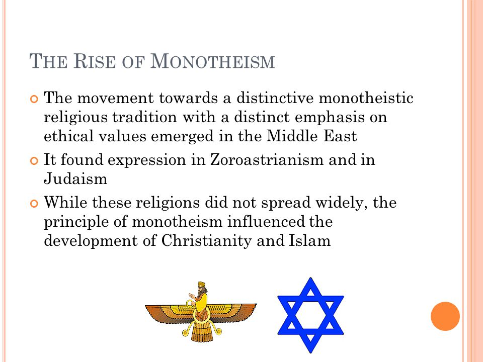 T HE R ISE OF M ONOTHEISM The movement towards a distinctive monotheistic religious tradition with a distinct emphasis on ethical values emerged in the Middle East It found expression in Zoroastrianism and in Judaism While these religions did not spread widely, the principle of monotheism influenced the development of Christianity and Islam