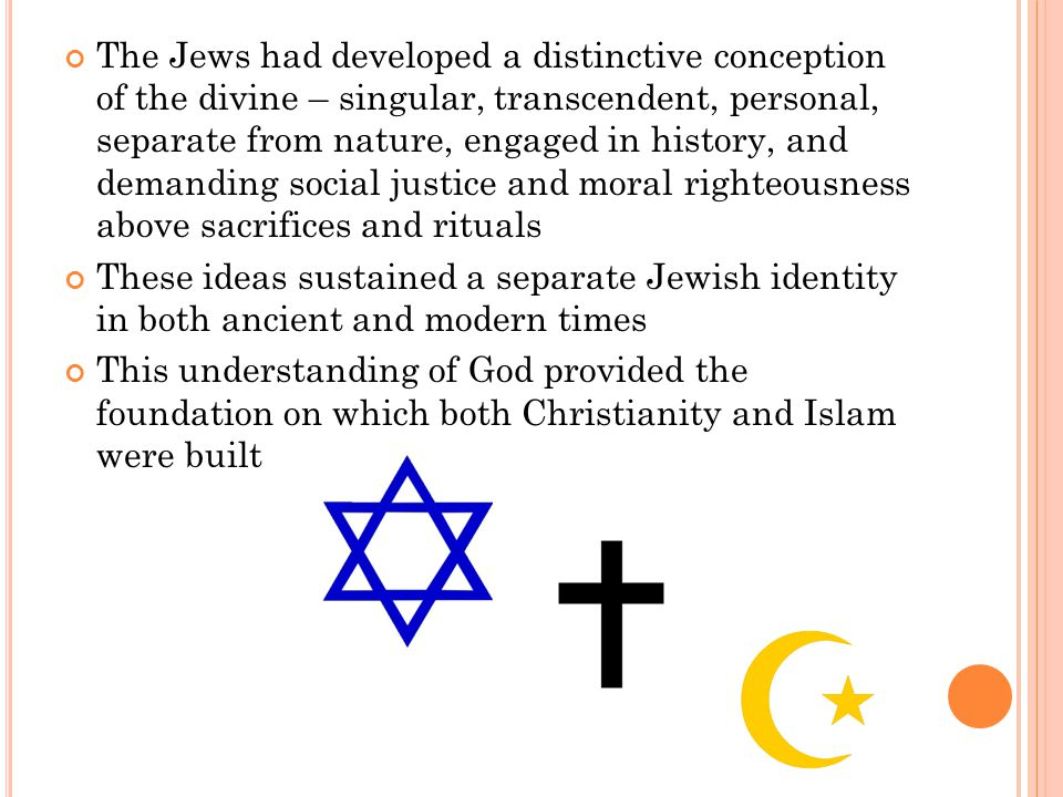 The Jews had developed a distinctive conception of the divine – singular, transcendent, personal, separate from nature, engaged in history, and demanding social justice and moral righteousness above sacrifices and rituals These ideas sustained a separate Jewish identity in both ancient and modern times This understanding of God provided the foundation on which both Christianity and Islam were built